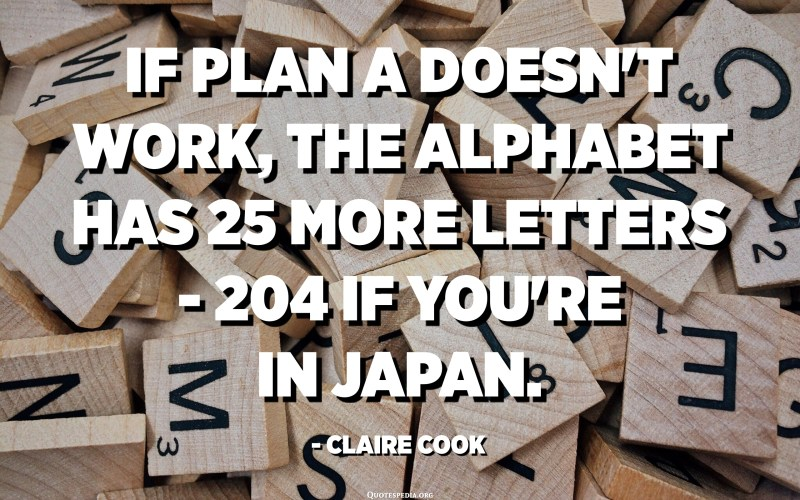 If plan A doesn't work, the alphabet has 25 more letters - 204 if you're in Japan. - Claire Cook