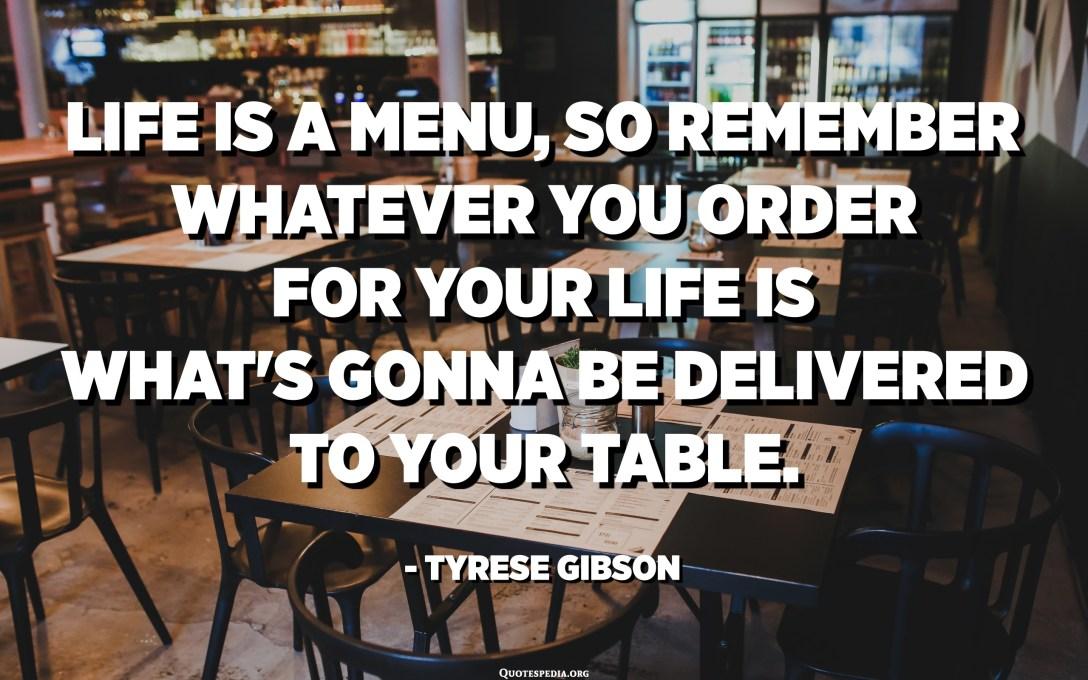 La vie est un menu, alors rappelez-vous que tout ce que vous commandez pour votre vie est ce qui va être livré à votre table. - Tyrese Gibson