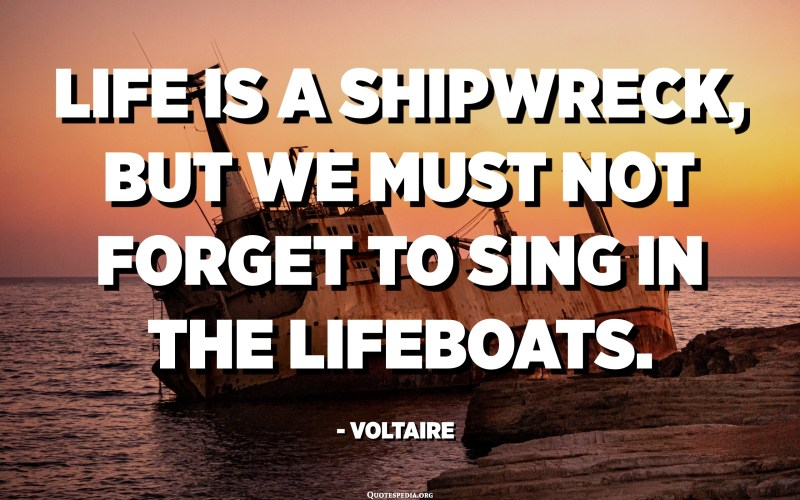Life is a shipwreck, but we must not forget to sing in the lifeboats. - Voltaire