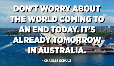 Don't worry about the world coming to an end today. It's already tomorrow in Australia. - Charles Schulz