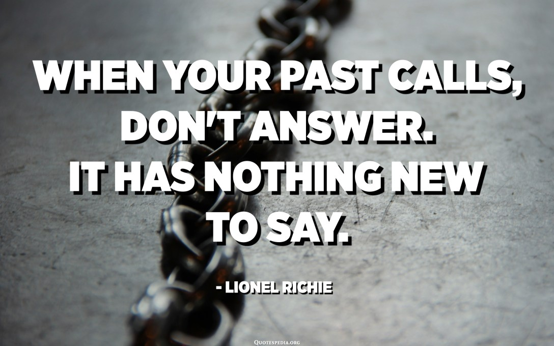 When your past calls, don't answer. It has nothing new to say. - Lionel Richie