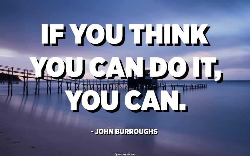 If you think you can do it, you can. - John Burroughs