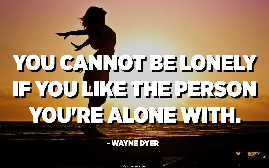 No pots estar sol si t'agrada la persona amb la qual estàs sol. - Wayne Dyer