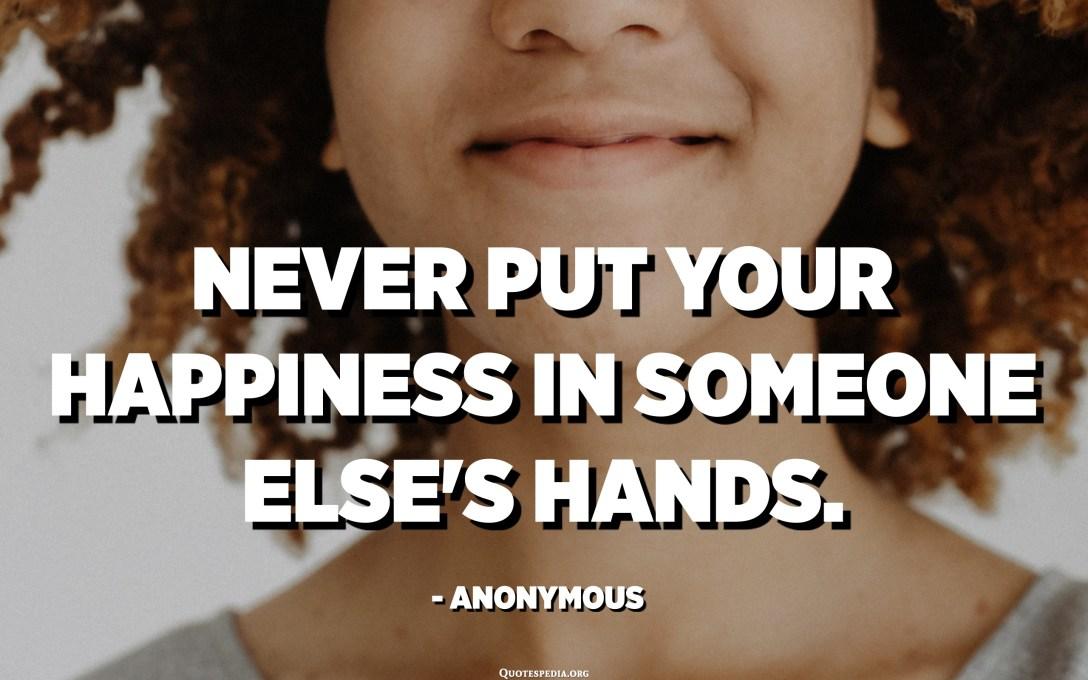 لا تضع سعادتك بين يدي شخص آخر. - مجهول