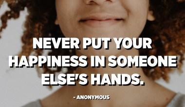 Nikada ne stavljajte svoju sreću u tuđe ruke. - Anonimni