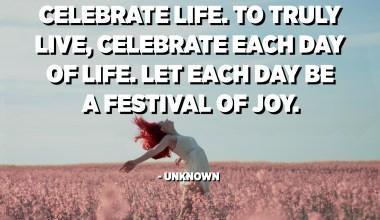 Celebra la vida. Per viure de veritat, celebra cada dia de la vida. Que cada dia sigui un festival d'alegria. - Desconegut