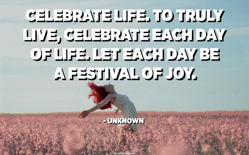 Celebrate life. To truly live, celebrate each day of life. Let each day be a festival of joy. - Unknown