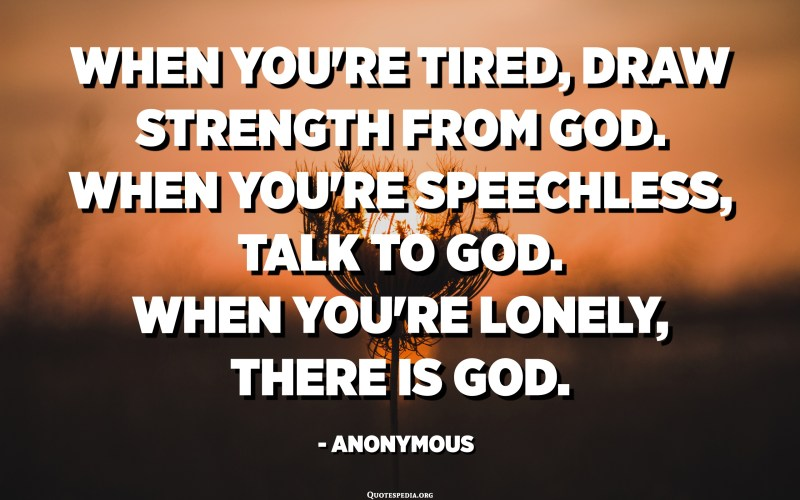 When you're tired, draw strength from God. When you're speechless, talk to God. When you're lonely, there is God. - Anonymous