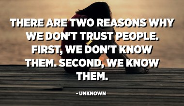 There are two reasons why we don't trust people. First, we don't know them. Second, we know them. - Unknown