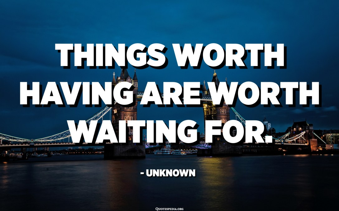 Things worth having are worth waiting for. - Unknown
