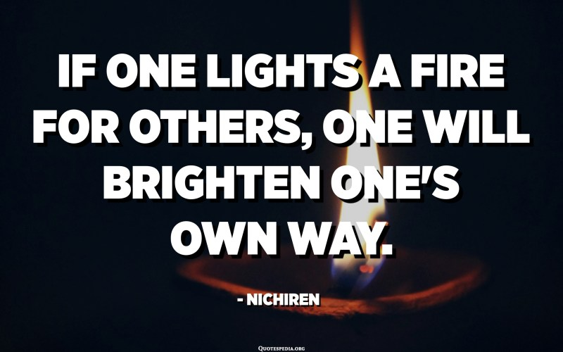 If one lights a fire for others, one will brighten one's own way. - Nichiren