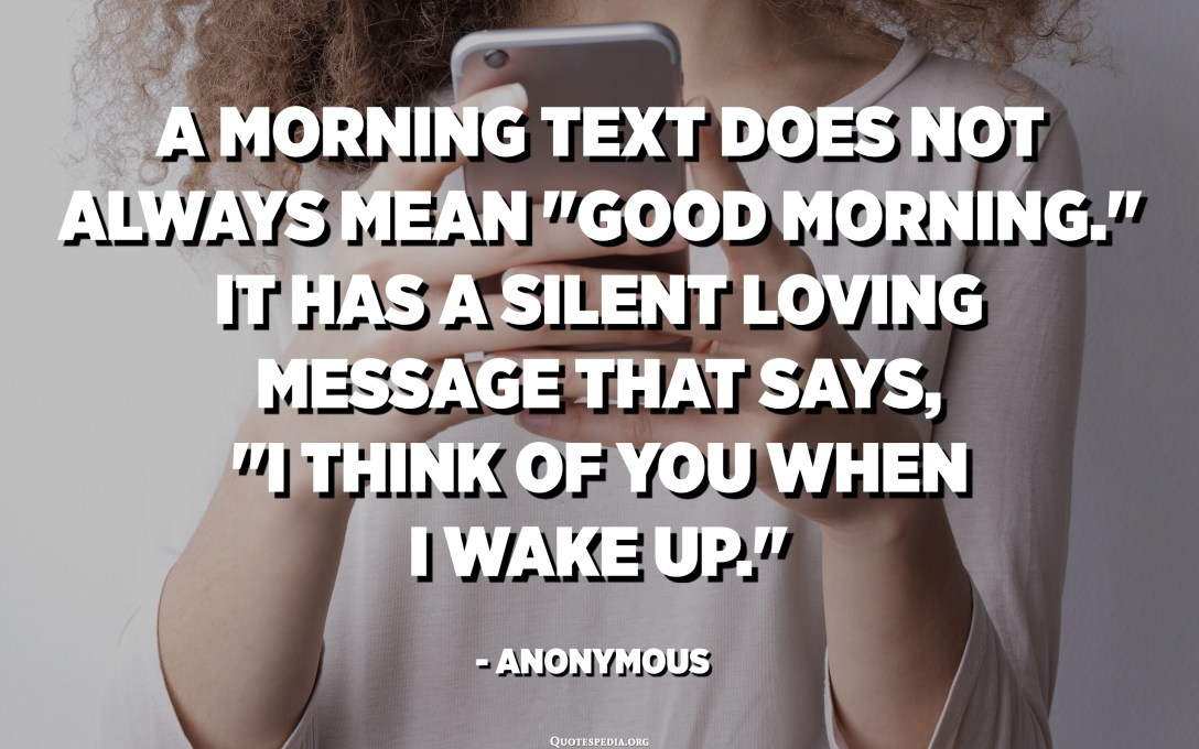 "A morning text does not always mean ""Good morning."" It has a silent loving message that says, ""I think of you when I wake up."" - Anonymous"