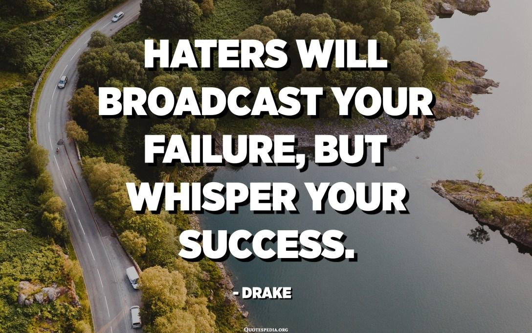Haters zal uw mislukking uitzenden, maar uw succes fluisteren. - Drake