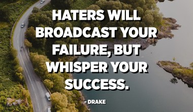 Haters will broadcast your failure, but whisper your success. - Drake