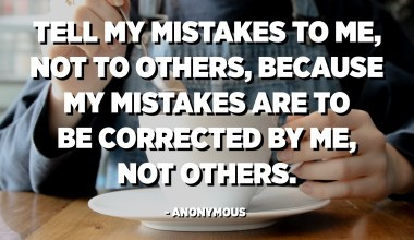 Tell my mistakes to me, not to others, because my mistakes are to be corrected by me, not others. - Anonymous
