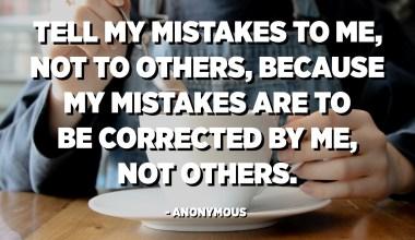 Fortell mine feil til meg, ikke til andre, fordi mine feil skal rettes av meg, ikke andre. - Anonym