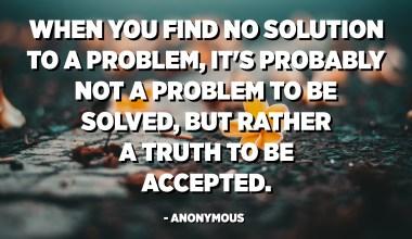 Όταν δεν βρίσκετε καμία λύση σε ένα πρόβλημα, μάλλον δεν είναι πρόβλημα που πρέπει να λυθεί, αλλά μάλλον μια αλήθεια που πρέπει να γίνει αποδεκτή. - Ανώνυμος