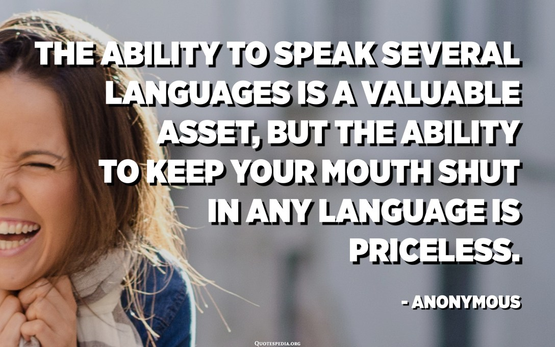 The ability to speak several languages is a valuable asset, but the ability to keep your mouth shut in any language is priceless. - Anonymous