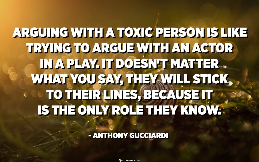 Arguing with a toxic person is like trying to argue with an actor in a play. It doesn't matter what you say, they will stick to their lines, because it is the only role they know. - Anthony Gucciardi