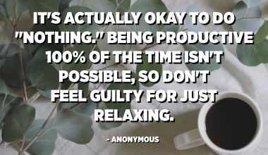 "It's actually okay to do ""nothing."" Being productive 100% of the time isn't possible, so don't feel guilty for just relaxing. - Anonymous"