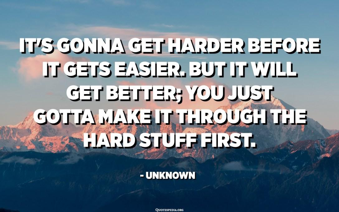 זה הולך ויהיה קשה יותר לפני שיהיה קל יותר. אבל זה ישתפר; אתה צריך לעבור את הדברים הקשים קודם. - לא ידוע