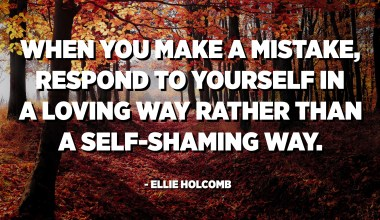 When you make a mistake, respond to yourself in a loving way rather than a self-shaming way. - Ellie Holcomb
