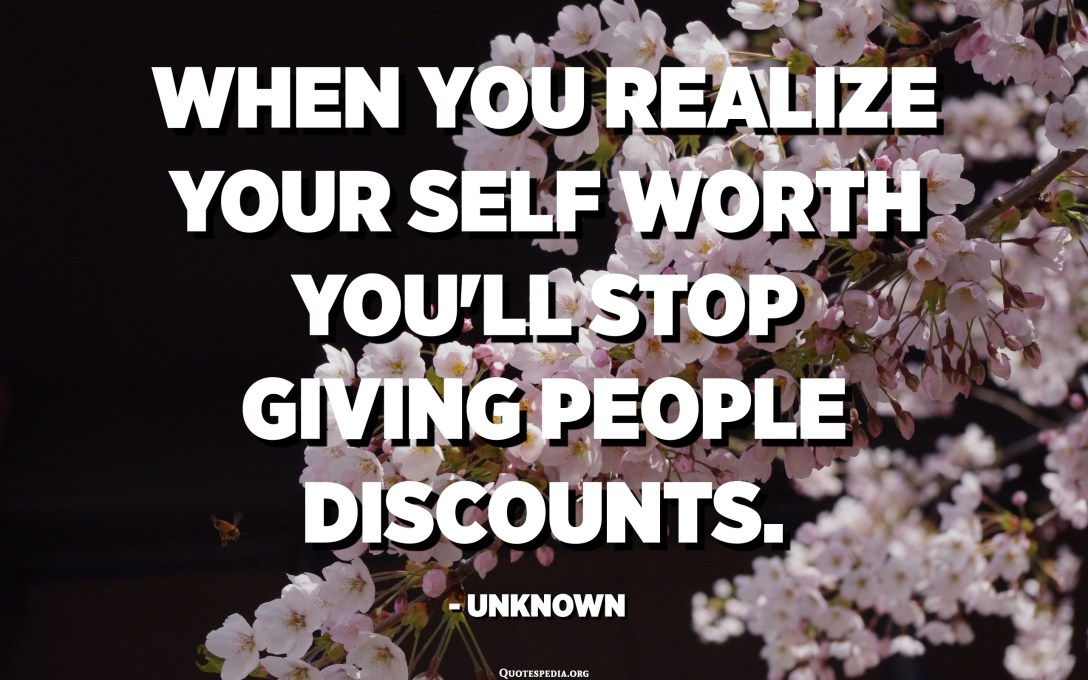 જ્યારે તમે તમારા સ્વમૂલ્યને સમજો છો ત્યારે તમે લોકોને છૂટ આપવાનું બંધ કરી શકો છો. - અજ્ Unknownાત