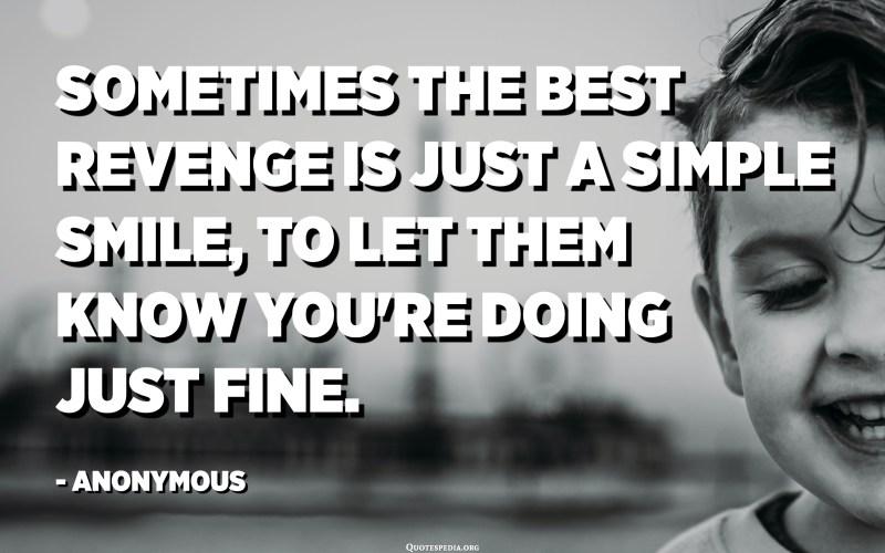 في بعض الأحيان يكون أفضل انتقام هو مجرد ابتسامة بسيطة ، لإخبارهم بأنك على ما يرام. - مجهول