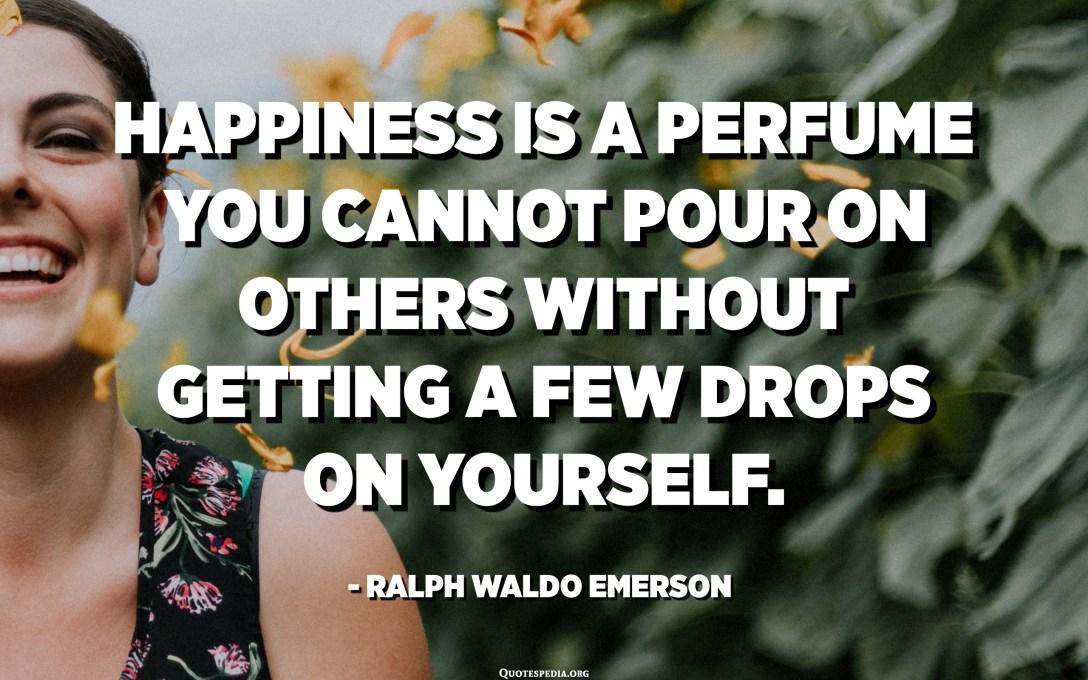 A felicità hè un profumu chì ùn pudete micca versà l'altri senza avè uni pochi gocci nantu à voi stessu. - Ralph Waldo Emerson