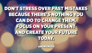 Don't stress over past mistakes because there's nothing you can do to change them. Focus on your present and create your future today. - Anonymous