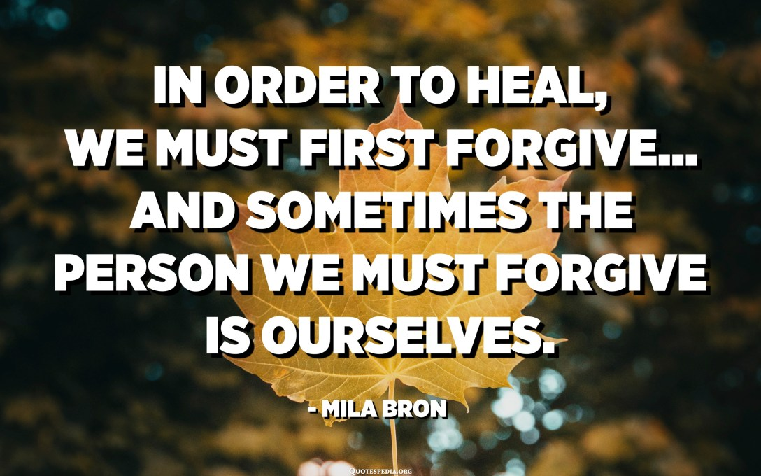 In order to heal, we must first forgive... and sometimes the person we must forgive is ourselves. - Mila Bron