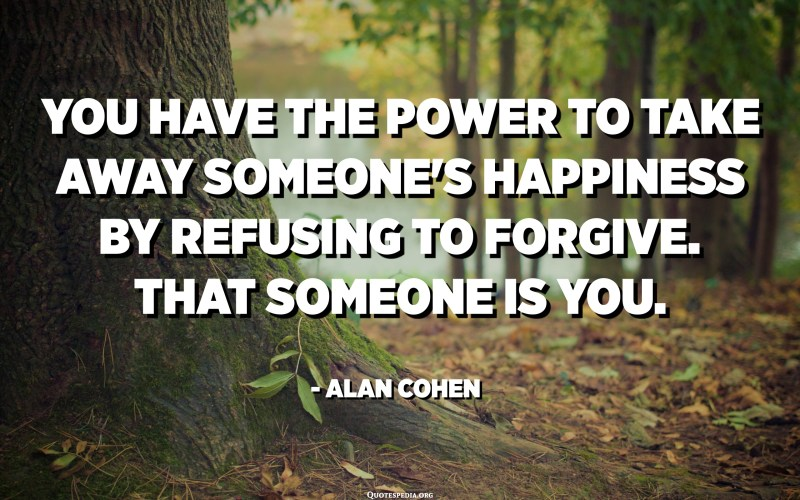 You have the power to take away someone's happiness by refusing to forgive. That someone is you. - Alan Cohen