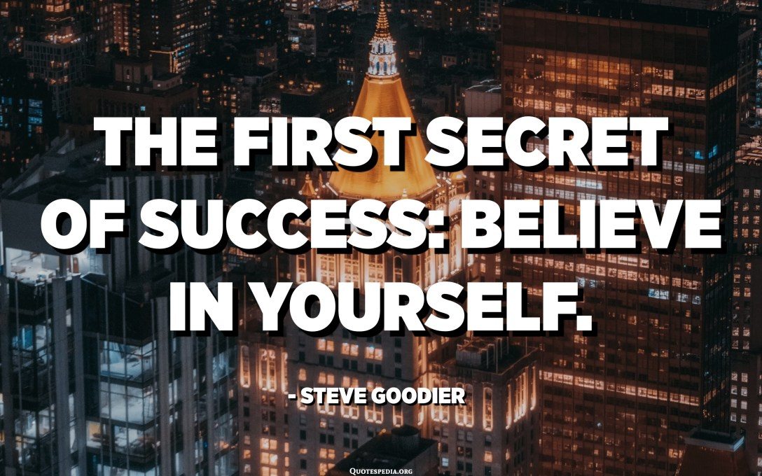 The first secret of success: Believe in Yourself. - Steve Goodier