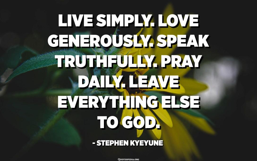 Viu simple. L'amor generosament. Parla de veritat. Preguem diàriament. Deixa tota la resta a Déu. - Stephen Kyeyune