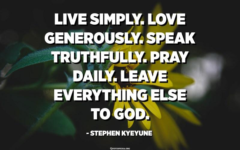 Live simply. Love generously. Speak truthfully. Pray daily. Leave everything else to God. - Stephen Kyeyune