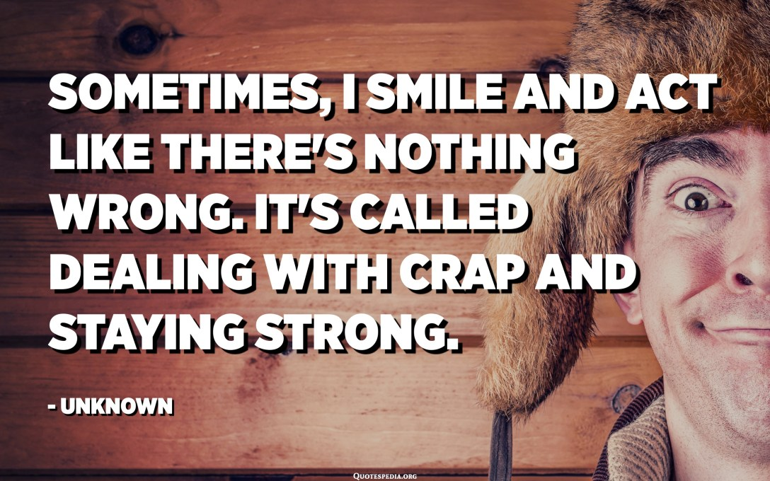 Sometimes, I smile and act like there's nothing wrong. It's called dealing with crap and staying strong. - Unknown