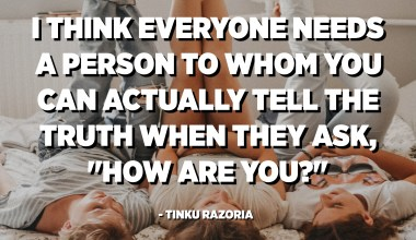 "I think everyone needs a person to whom you can actually tell the truth when they ask, ""How are you?"" - Tinku Razoria"