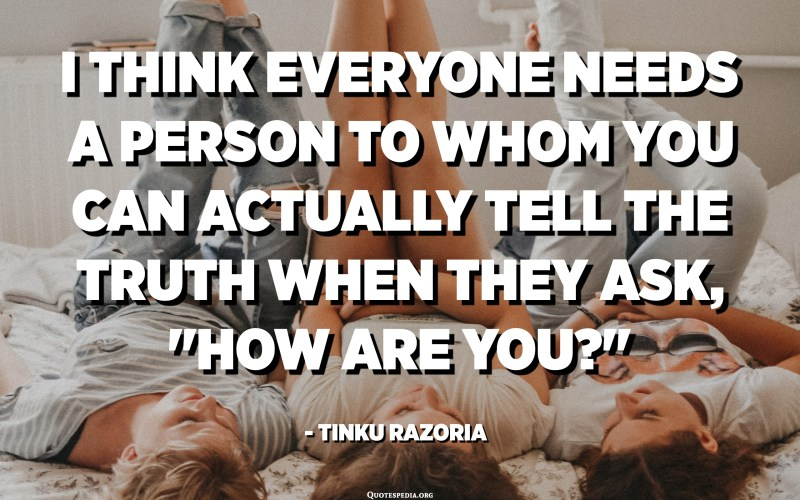 """I think everyone needs a person to whom you can actually tell the truth when they ask, """"How are you?"""" - Tinku Razoria"""
