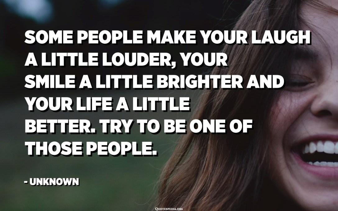 有人会让您的笑声更大声,您的笑容更明亮,生活更美好。 尝试成为其中一个人。 -未知