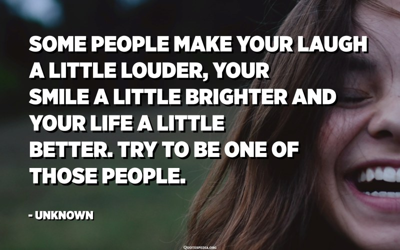 Some people make your laugh a little louder, your smile a little brighter and your life a little better. Try to be one of those people. - Unknown