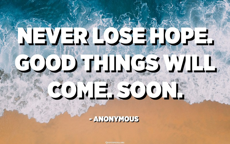 Never lose hope. Good things will come. Soon. - Anonymous