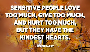 Sensitive people love too much, give too much, and hurt too much, but they have the kindest hearts. - Helen Barry