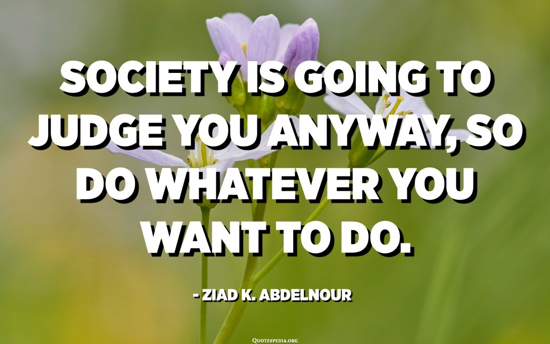 Society is going to judge you anyway, so do whatever you want to do. - Ziad K. Abdelnour