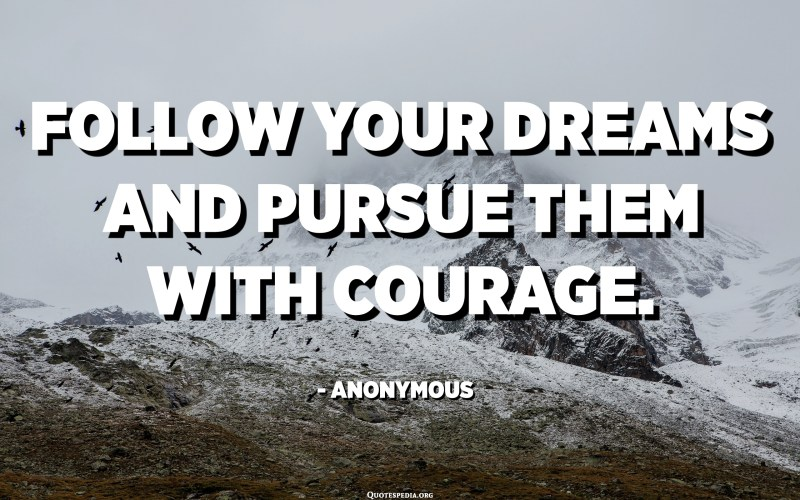 Follow your dreams and pursue them with courage. - Anonymous