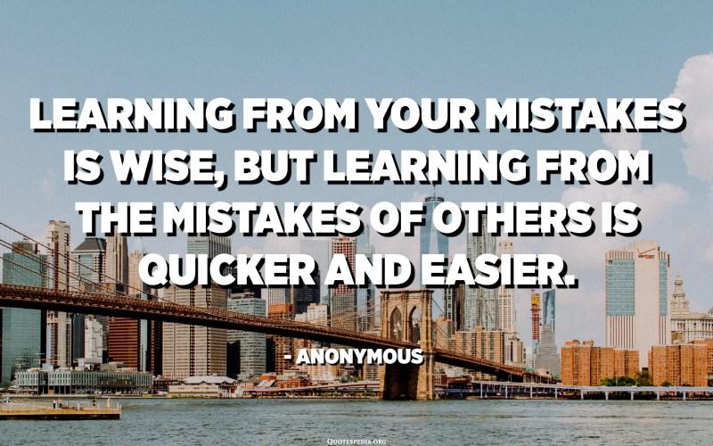 التعلم من أخطائك أمر حكيم ، لكن التعلم من أخطاء الآخرين أسرع وأسهل. - مجهول