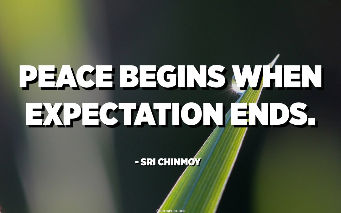 Peace begins when expectation ends. - Sri Chinmoy