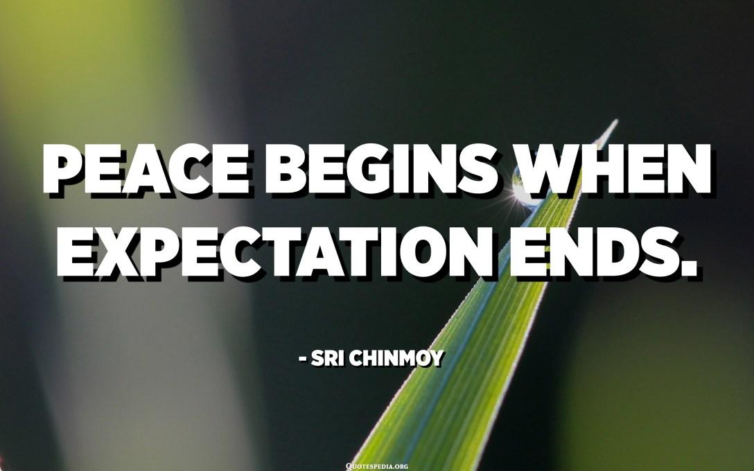 يبدأ السلام عندما ينتهي التوقع. - سري تشينموي