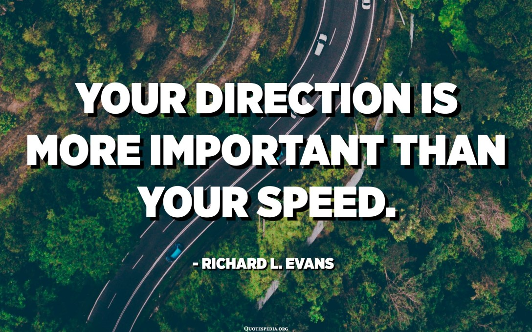 Your direction is more important than your speed. - Richard L. Evans