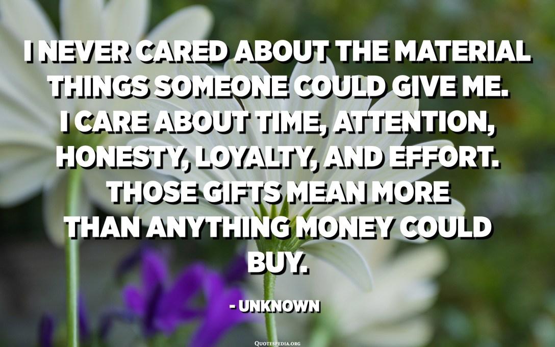 من هرگز به چیزهای مادی که کسی بتواند به من بدهد اهمیتی نمی دادم. من به زمان ، توجه ، صداقت ، وفاداری و تلاش اهمیت می دهم. این هدایا به معنای بیش از هر چیزی است که پول می تواند بخرد. - ناشناس