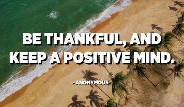 كن شاكرًا ، واحتفظ بعقل إيجابي. - مجهول